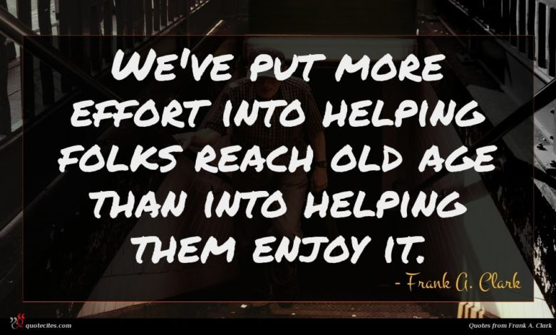 We've put more effort into helping folks reach old age than into helping them enjoy it.