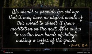Pearl S. Buck quote : We should so provide ...