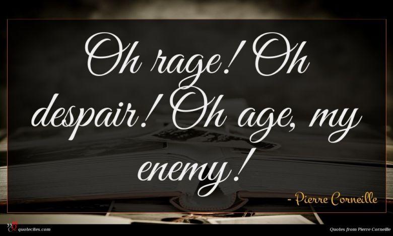 Oh rage! Oh despair! Oh age, my enemy!