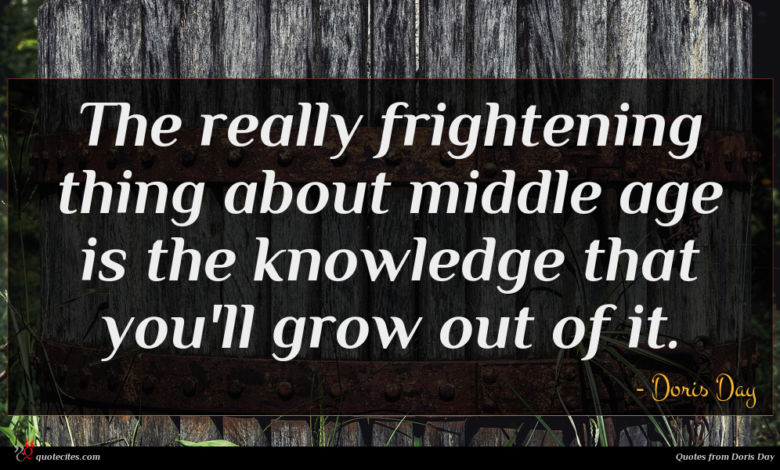 The really frightening thing about middle age is the knowledge that you'll grow out of it.