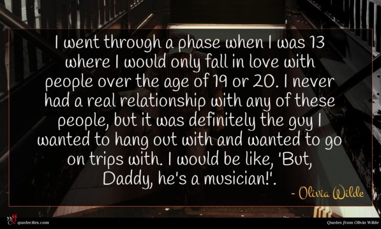 I went through a phase when I was 13 where I would only fall in love with people over the age of 19 or 20. I never had a real relationship with any of these people, but it was definitely the guy I wanted to hang out with and wanted to go on trips with. I would be like, 'But, Daddy, he's a musician!'.