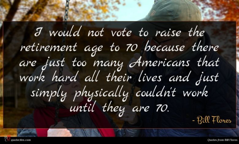 I would not vote to raise the retirement age to 70 because there are just too many Americans that work hard all their lives and just simply physically couldn't work until they are 70.