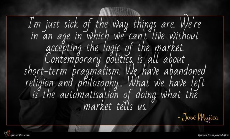 I'm just sick of the way things are. We're in an age in which we can't live without accepting the logic of the market. Contemporary politics is all about short-term pragmatism. We have abandoned religion and philosophy... What we have left is the automatisation of doing what the market tells us.