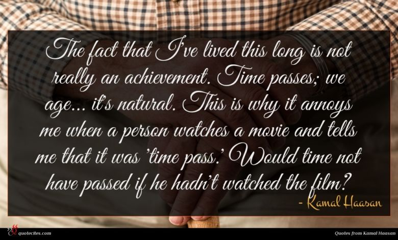 The fact that I've lived this long is not really an achievement. Time passes; we age... it's natural. This is why it annoys me when a person watches a movie and tells me that it was 'time pass.' Would time not have passed if he hadn't watched the film?