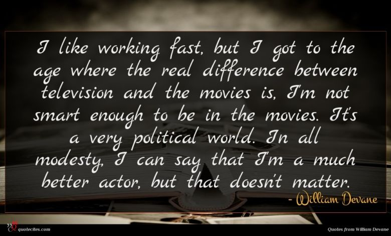 I like working fast, but I got to the age where the real difference between television and the movies is, I'm not smart enough to be in the movies. It's a very political world. In all modesty, I can say that I'm a much better actor, but that doesn't matter.
