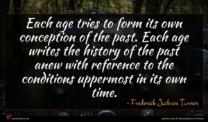 Frederick Jackson Turner quote : Each age tries to ...