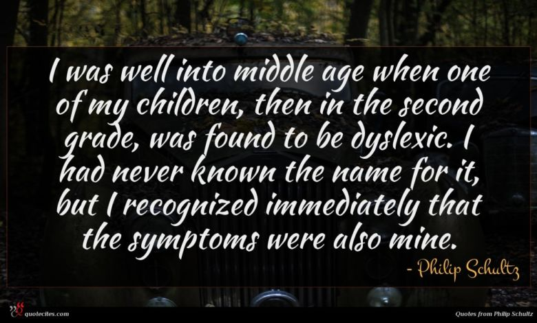 I was well into middle age when one of my children, then in the second grade, was found to be dyslexic. I had never known the name for it, but I recognized immediately that the symptoms were also mine.