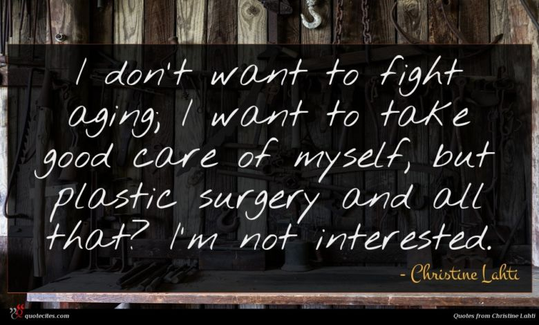 I don't want to fight aging; I want to take good care of myself, but plastic surgery and all that? I'm not interested.