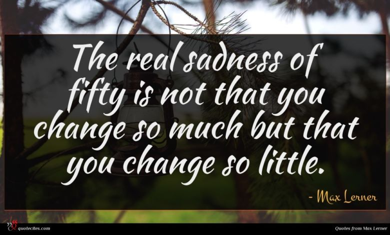 The real sadness of fifty is not that you change so much but that you change so little.