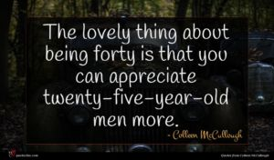 Colleen McCullough quote : The lovely thing about ...