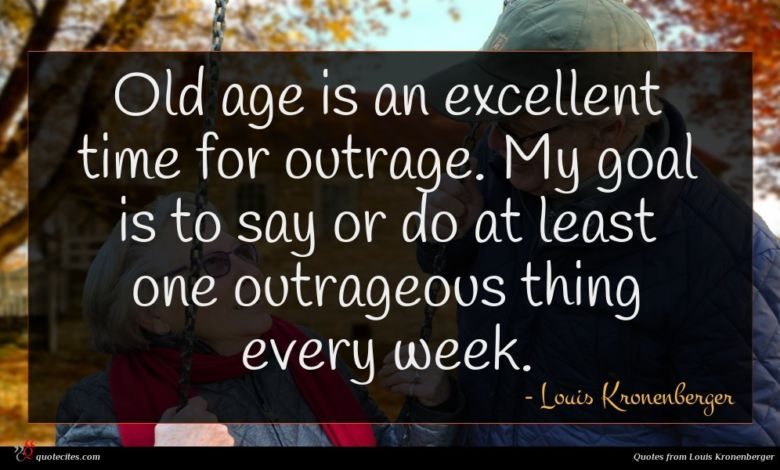 Old age is an excellent time for outrage. My goal is to say or do at least one outrageous thing every week.