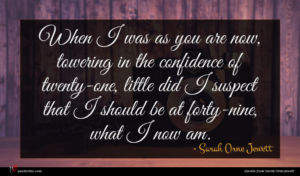 Sarah Orne Jewett quote : When I was as ...