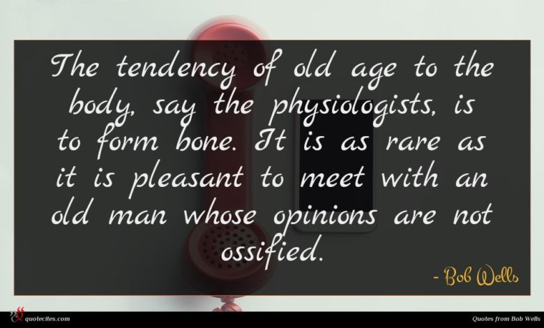 The tendency of old age to the body, say the physiologists, is to form bone. It is as rare as it is pleasant to meet with an old man whose opinions are not ossified.