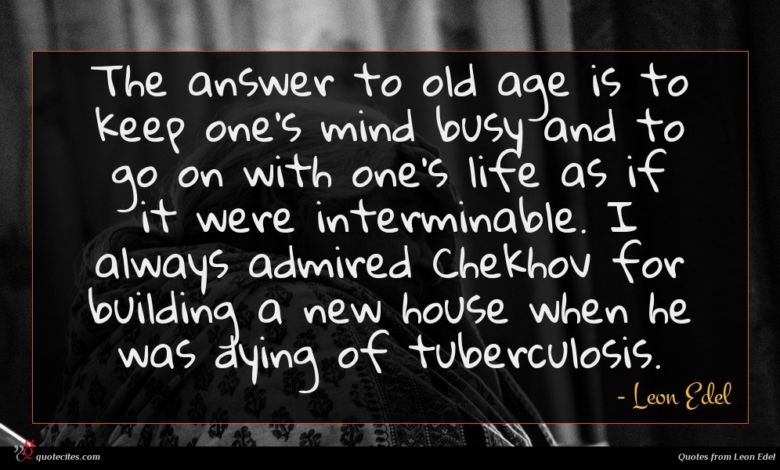 The answer to old age is to keep one's mind busy and to go on with one's life as if it were interminable. I always admired Chekhov for building a new house when he was dying of tuberculosis.