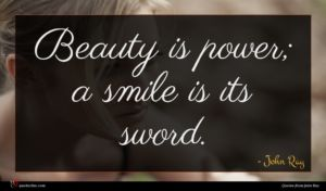 John Ray quote : Beauty is power a ...