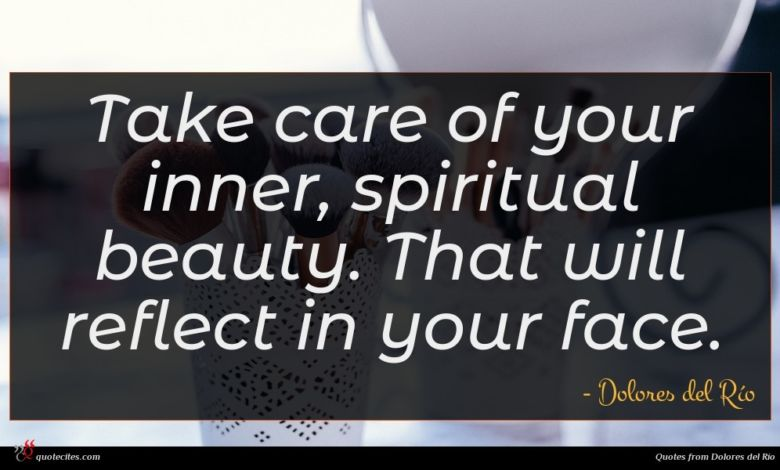 Take care of your inner, spiritual beauty. That will reflect in your face.