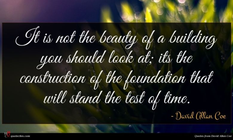 It is not the beauty of a building you should look at; its the construction of the foundation that will stand the test of time.