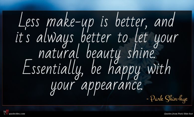 Less make-up is better, and it's always better to let your natural beauty shine. Essentially, be happy with your appearance.