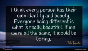 Tila Tequila quote : I think every person ...