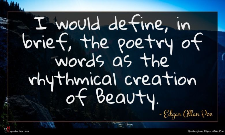 I would define, in brief, the poetry of words as the rhythmical creation of Beauty.