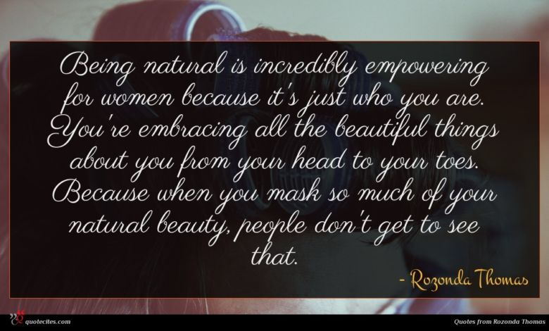 Being natural is incredibly empowering for women because it's just who you are. You're embracing all the beautiful things about you from your head to your toes. Because when you mask so much of your natural beauty, people don't get to see that.
