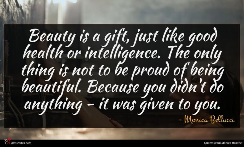 Beauty is a gift, just like good health or intelligence. The only thing is not to be proud of being beautiful. Because you didn't do anything - it was given to you.
