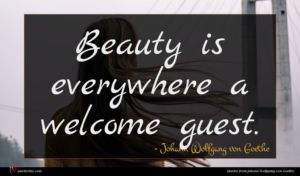 Johann Wolfgang von Goethe quote : Beauty is everywhere a ...