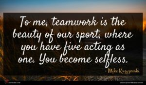 Mike Krzyzewski quote : To me teamwork is ...
