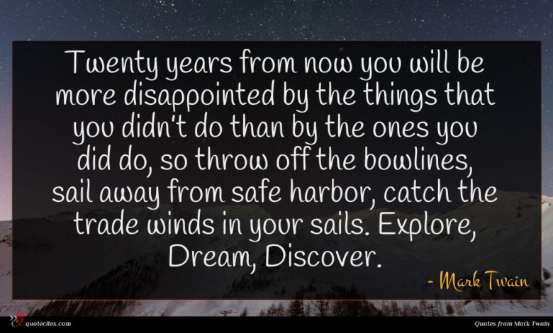 Twenty years from now you will be more disappointed by the things that you didn't do than by the ones you did do, so throw off the bowlines, sail away from safe harbor, catch the trade winds in your sails. Explore, Dream, Discover.