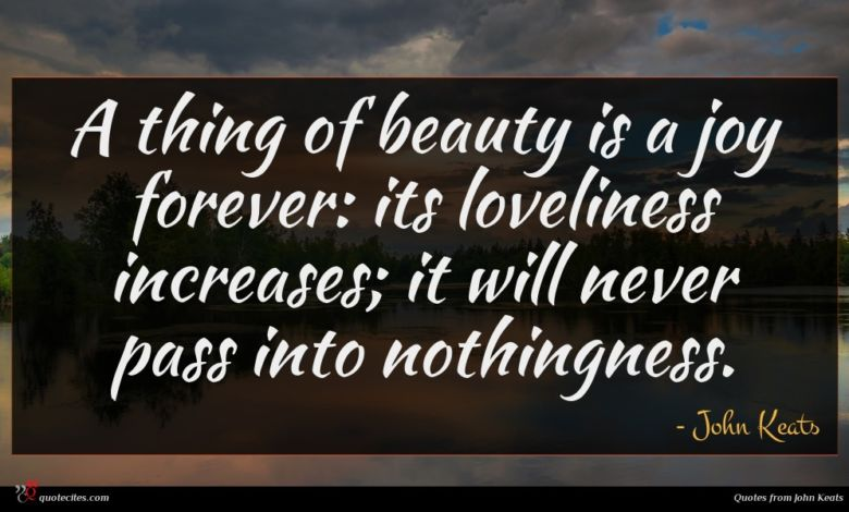 A thing of beauty is a joy forever: its loveliness increases; it will never pass into nothingness.