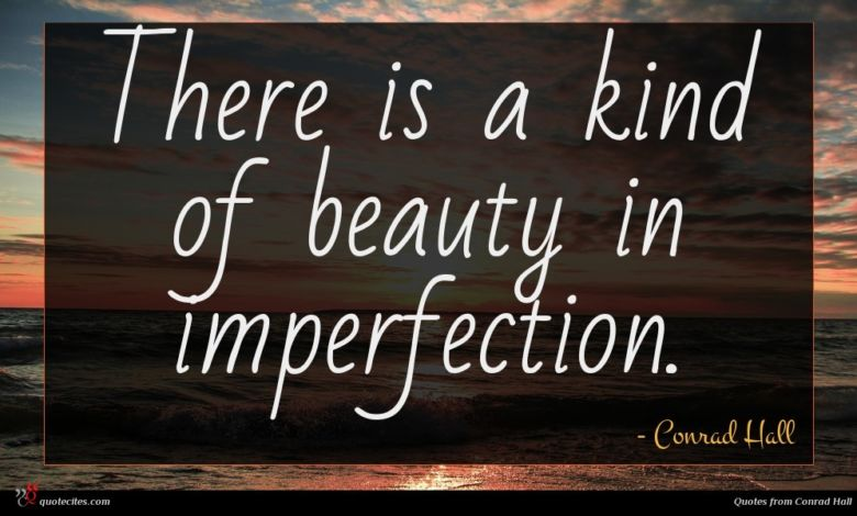 There is a kind of beauty in imperfection.