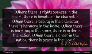 A. P. J. Abdul Kalam quote : Where there is righteousness ...