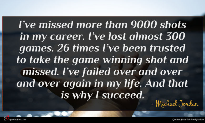I've missed more than 9000 shots in my career. I've lost almost 300 games. 26 times I've been trusted to take the game winning shot and missed. I've failed over and over and over again in my life. And that is why I succeed.