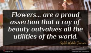 Ralph Waldo Emerson quote : Flowers are a proud ...