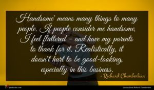 Richard Chamberlain quote : Handsome' means many things ...