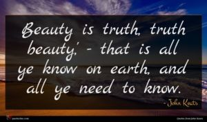 John Keats quote : Beauty is truth truth ...