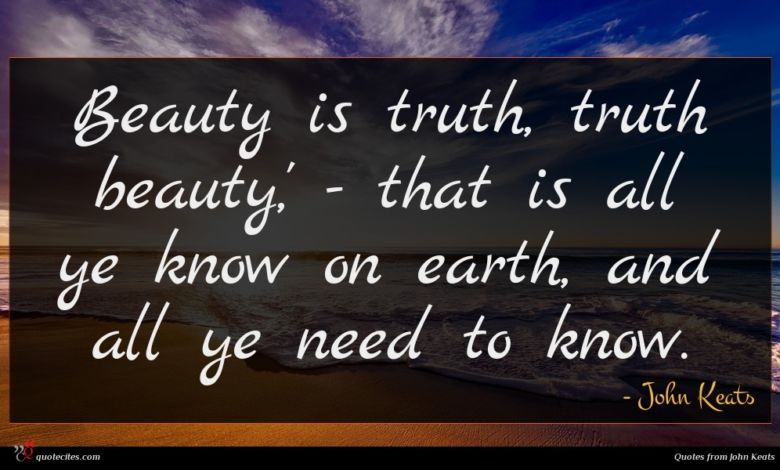 Beauty is truth, truth beauty,' - that is all ye know on earth, and all ye need to know.