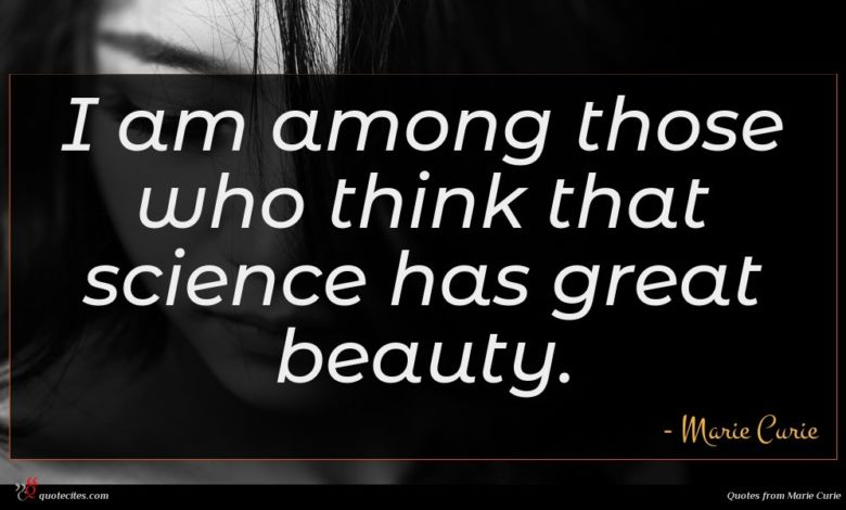 I am among those who think that science has great beauty.