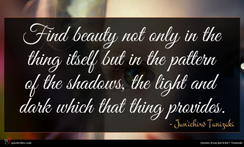 Find beauty not only in the thing itself but in the pattern of the shadows, the light and dark which that thing provides.