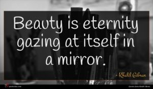 Khalil Gibran quote : Beauty is eternity gazing ...