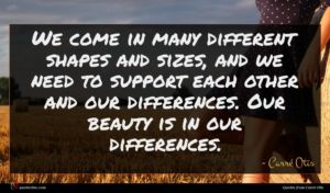 Carré Otis quote : We come in many ...