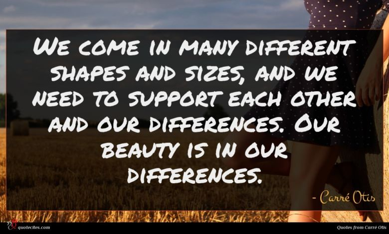 We come in many different shapes and sizes, and we need to support each other and our differences. Our beauty is in our differences.