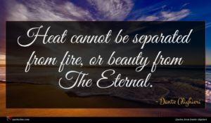 Dante Alighieri quote : Heat cannot be separated ...