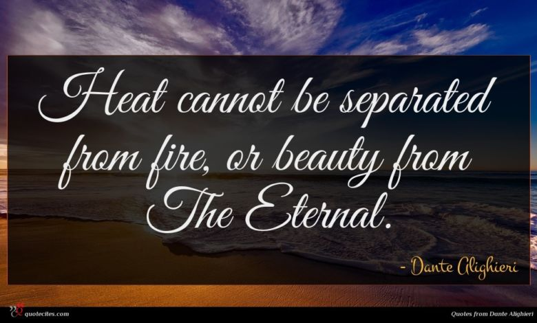 Heat cannot be separated from fire, or beauty from The Eternal.