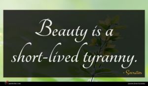 Socrates quote : Beauty is a short-lived ...