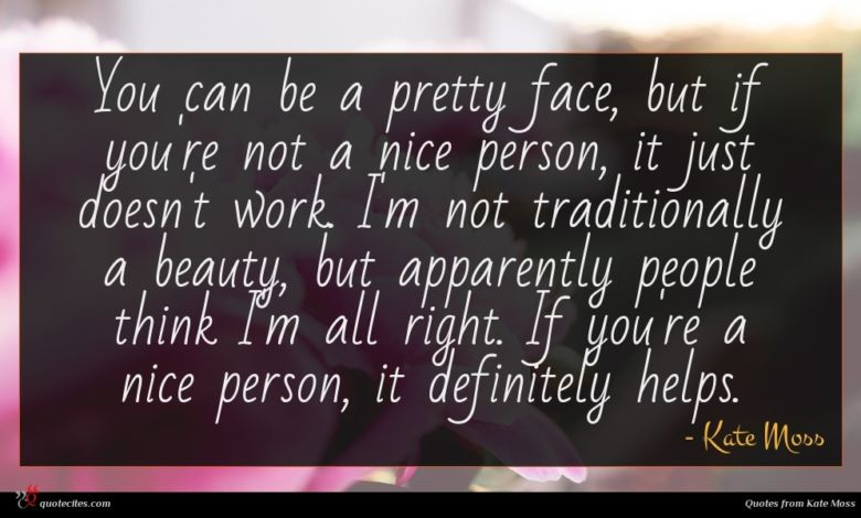 You can be a pretty face, but if you're not a nice person, it just doesn't work. I'm not traditionally a beauty, but apparently people think I'm all right. If you're a nice person, it definitely helps.