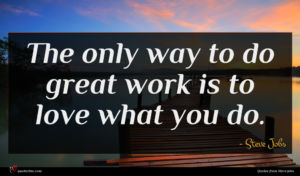 Steve Jobs quote : The only way to ...