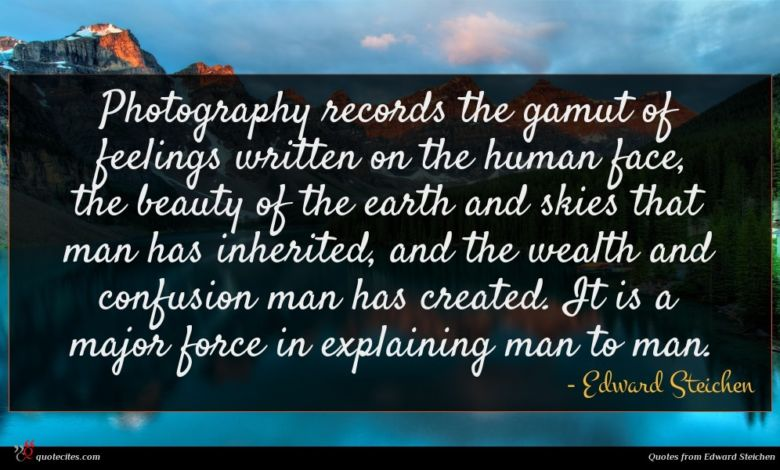 Photography records the gamut of feelings written on the human face, the beauty of the earth and skies that man has inherited, and the wealth and confusion man has created. It is a major force in explaining man to man.