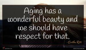 Eartha Kitt quote : Aging has a wonderful ...