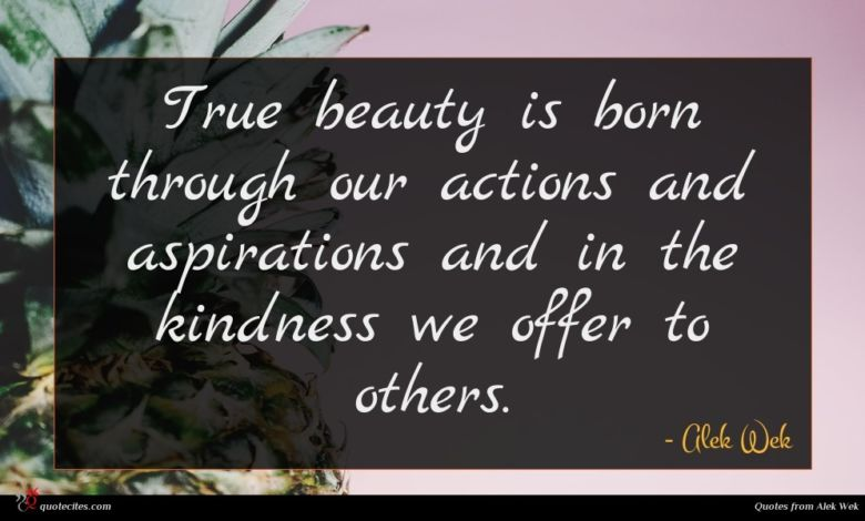 True beauty is born through our actions and aspirations and in the kindness we offer to others.